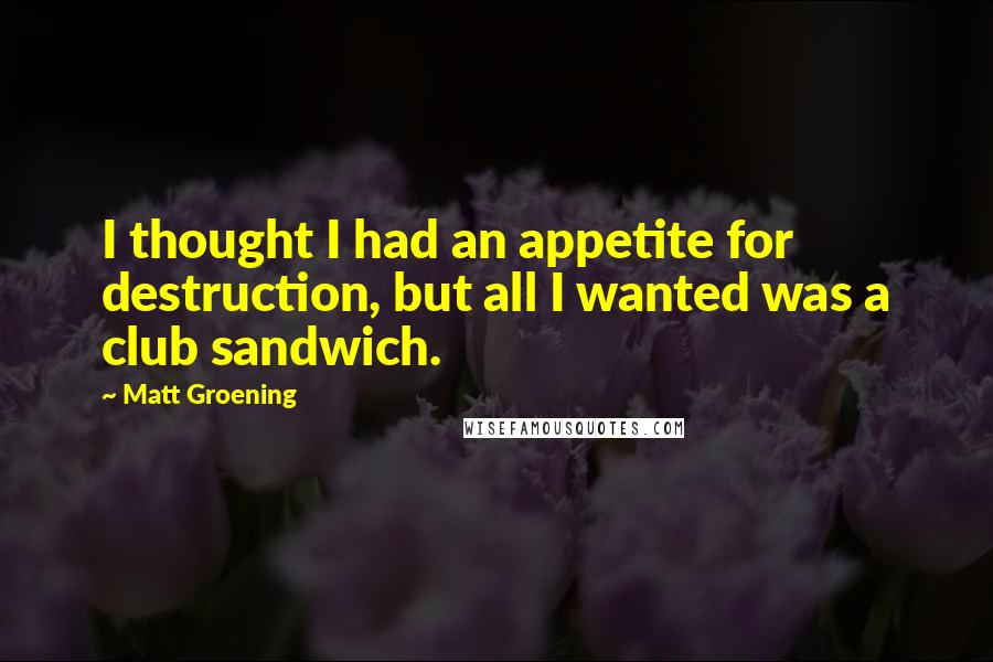 Matt Groening quotes: I thought I had an appetite for destruction, but all I wanted was a club sandwich.