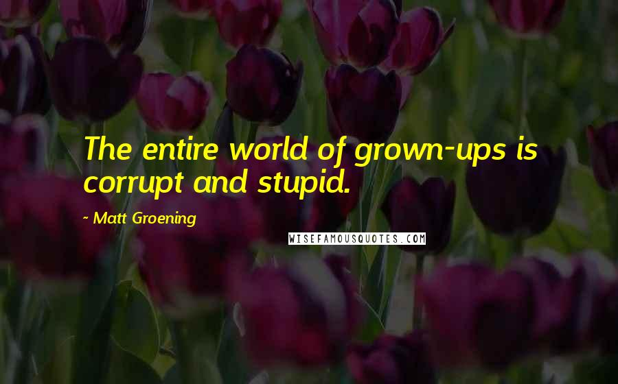Matt Groening quotes: The entire world of grown-ups is corrupt and stupid.