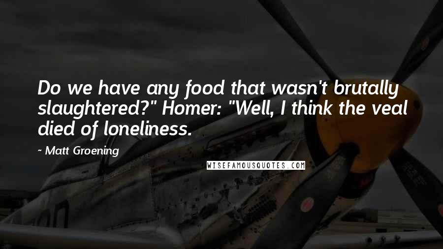 """Matt Groening quotes: Do we have any food that wasn't brutally slaughtered?"""" Homer: """"Well, I think the veal died of loneliness."""