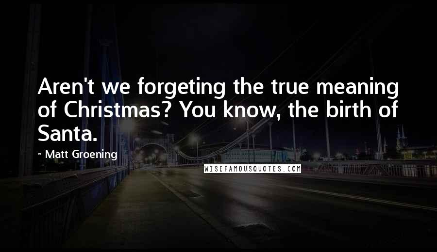 Matt Groening quotes: Aren't we forgeting the true meaning of Christmas? You know, the birth of Santa.