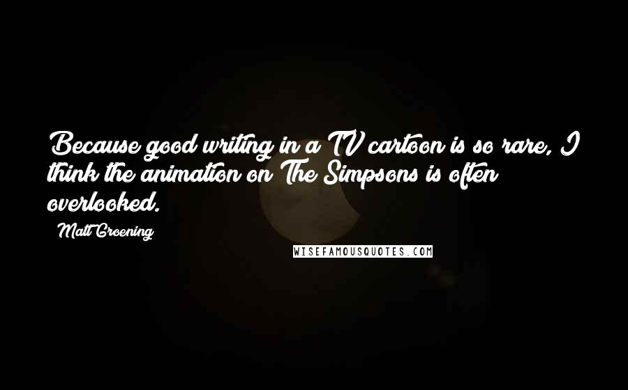 Matt Groening quotes: Because good writing in a TV cartoon is so rare, I think the animation on The Simpsons is often overlooked.