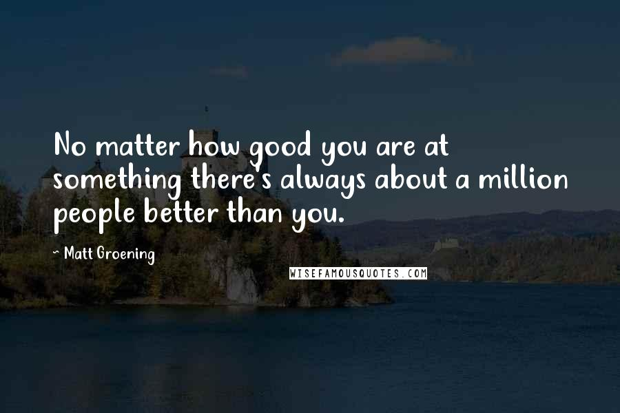 Matt Groening quotes: No matter how good you are at something there's always about a million people better than you.