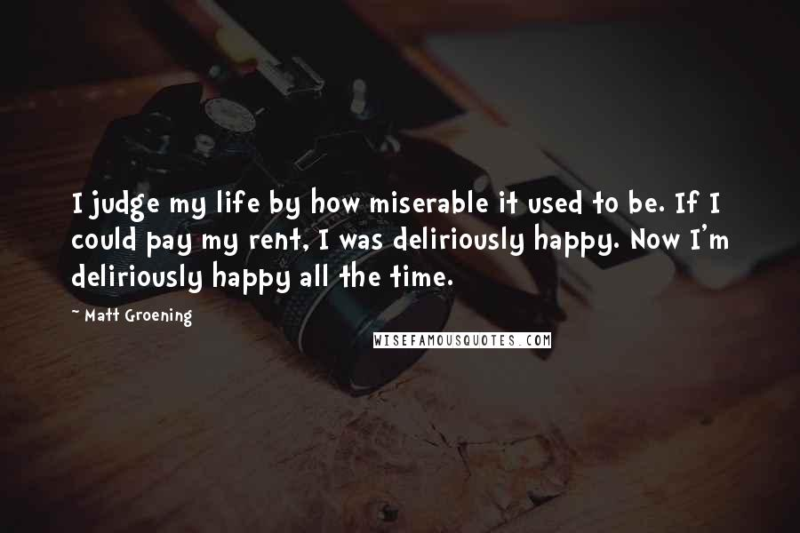 Matt Groening quotes: I judge my life by how miserable it used to be. If I could pay my rent, I was deliriously happy. Now I'm deliriously happy all the time.