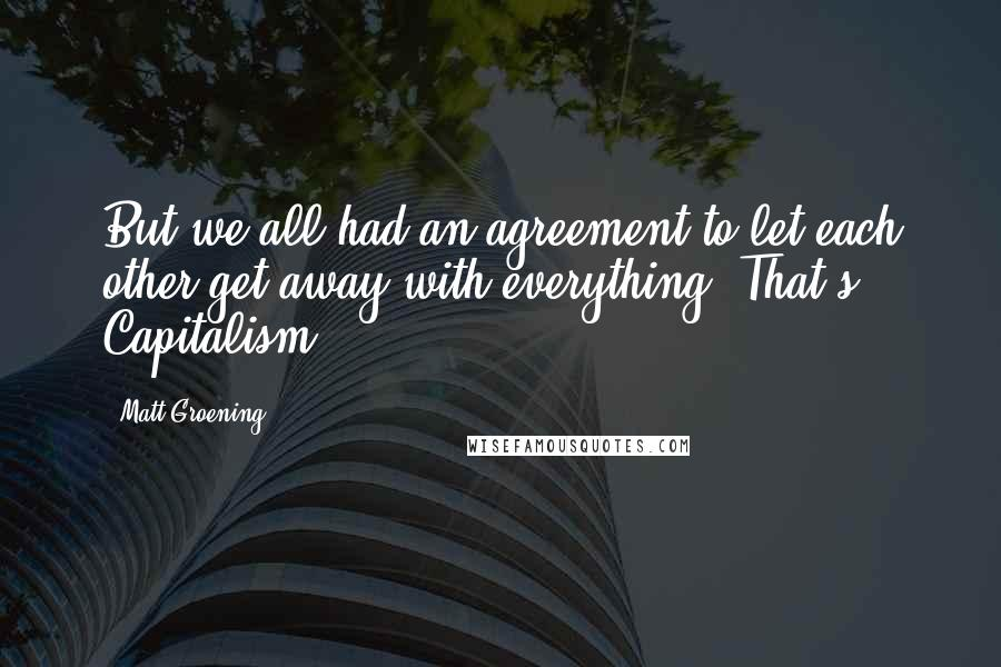 Matt Groening quotes: But we all had an agreement to let each other get away with everything! That's Capitalism!