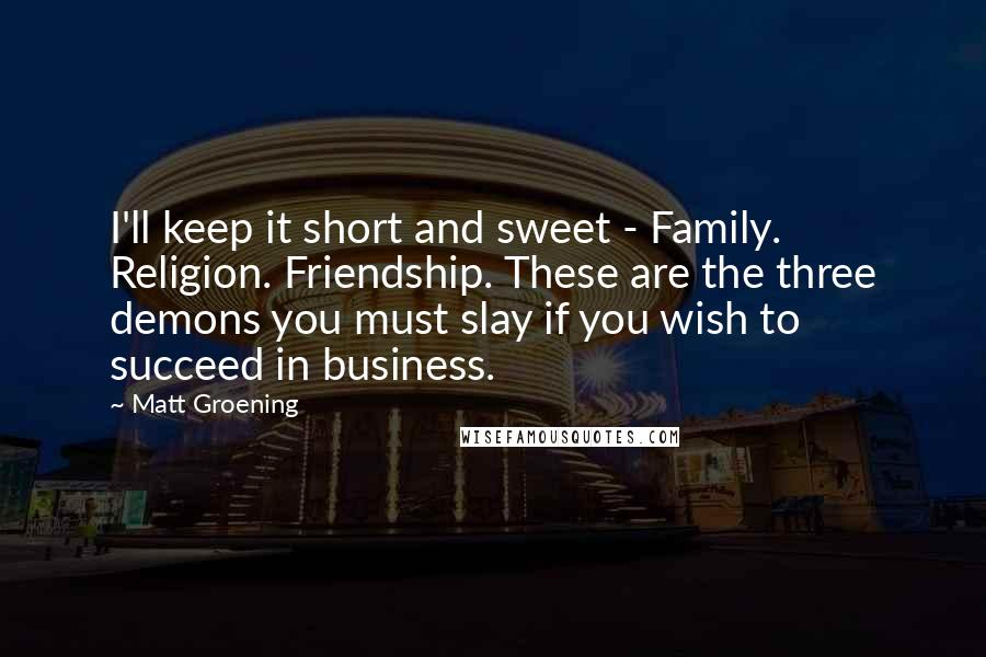 Matt Groening quotes: I'll keep it short and sweet - Family. Religion. Friendship. These are the three demons you must slay if you wish to succeed in business.