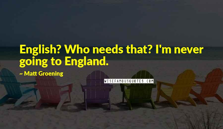 Matt Groening quotes: English? Who needs that? I'm never going to England.