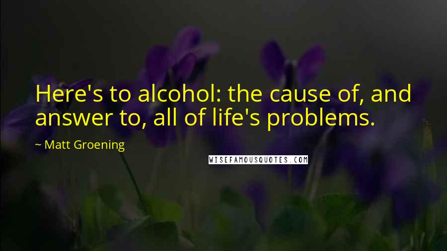 Matt Groening quotes: Here's to alcohol: the cause of, and answer to, all of life's problems.