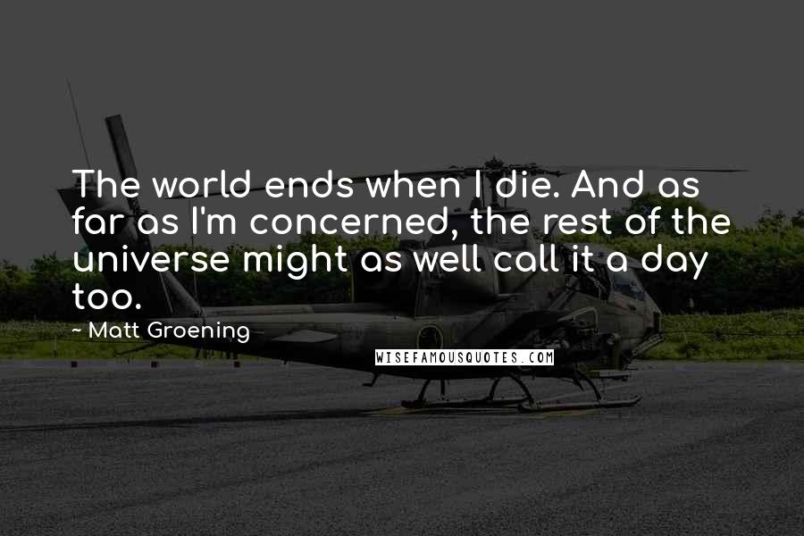 Matt Groening quotes: The world ends when I die. And as far as I'm concerned, the rest of the universe might as well call it a day too.