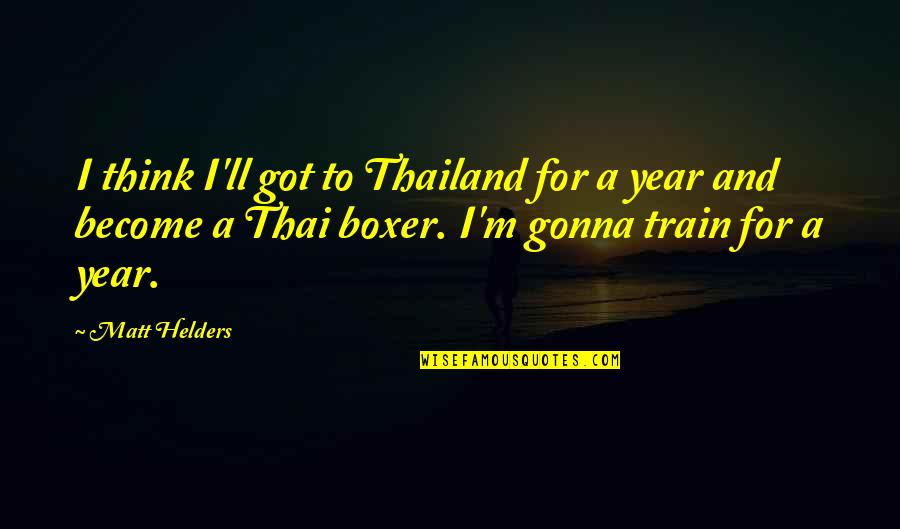 Matt Helders Quotes By Matt Helders: I think I'll got to Thailand for a