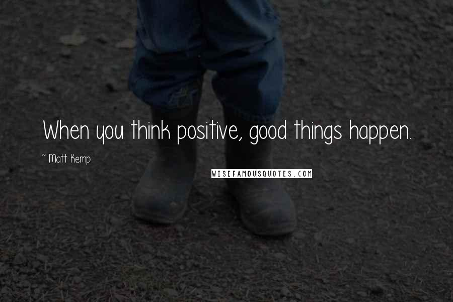 Matt Kemp quotes: When you think positive, good things happen.