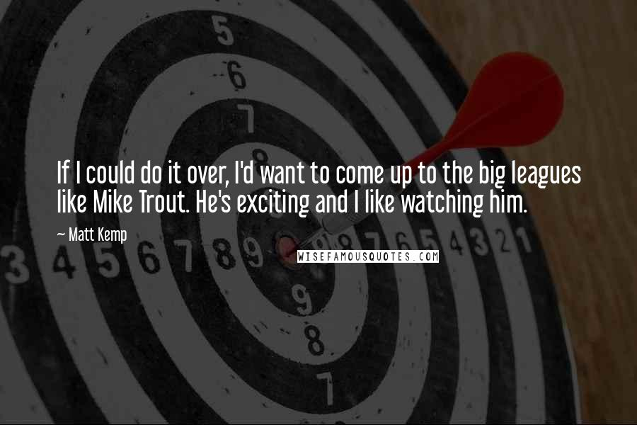 Matt Kemp quotes: If I could do it over, I'd want to come up to the big leagues like Mike Trout. He's exciting and I like watching him.