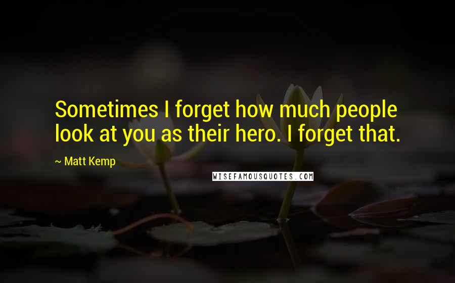 Matt Kemp quotes: Sometimes I forget how much people look at you as their hero. I forget that.