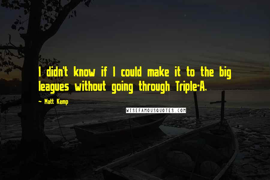 Matt Kemp quotes: I didn't know if I could make it to the big leagues without going through Triple-A.