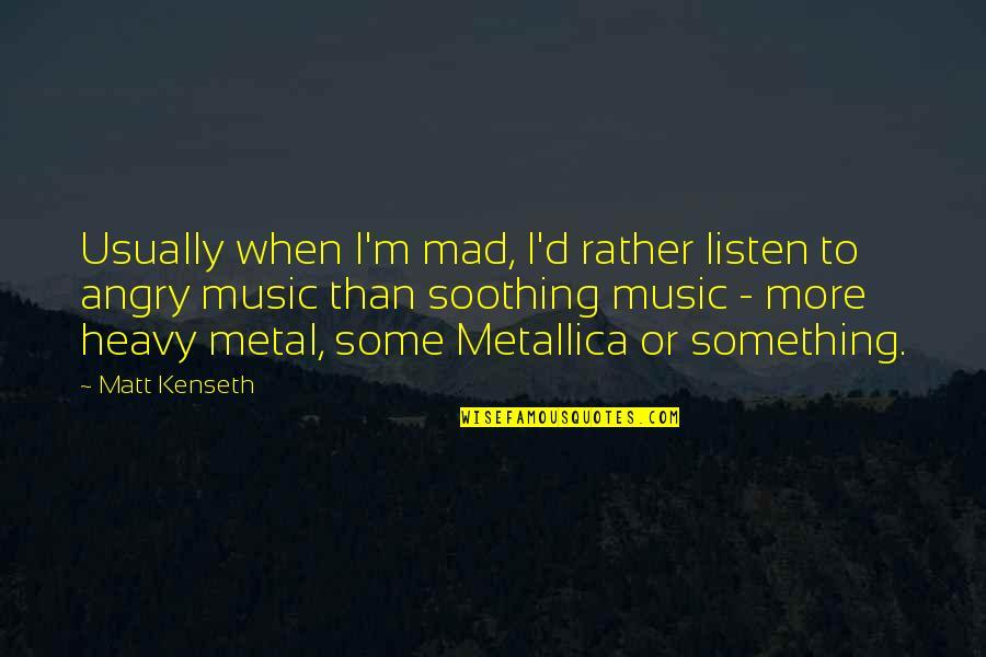 Matt Kenseth Quotes By Matt Kenseth: Usually when I'm mad, I'd rather listen to