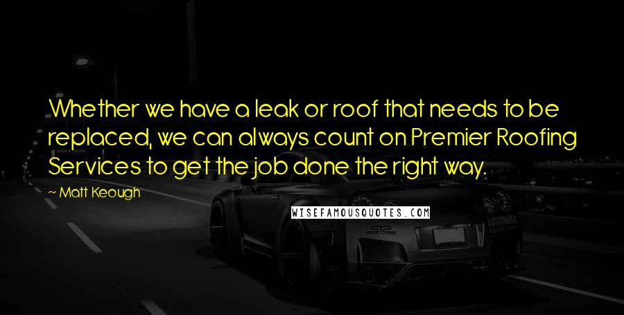 Matt Keough quotes: Whether we have a leak or roof that needs to be replaced, we can always count on Premier Roofing Services to get the job done the right way.