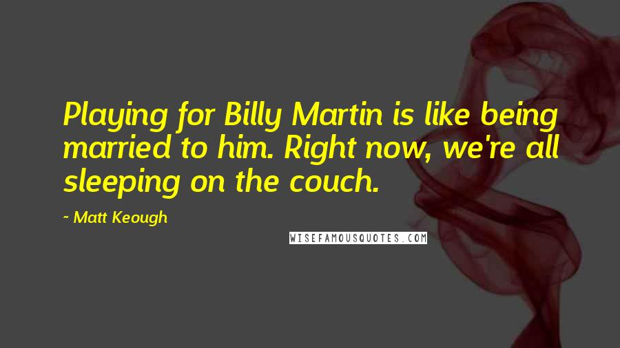 Matt Keough quotes: Playing for Billy Martin is like being married to him. Right now, we're all sleeping on the couch.