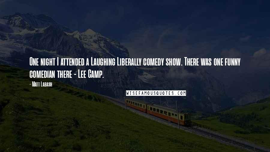 Matt Labash quotes: One night I attended a Laughing Liberally comedy show. There was one funny comedian there - Lee Camp.