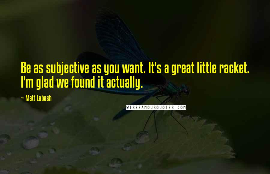 Matt Labash quotes: Be as subjective as you want. It's a great little racket. I'm glad we found it actually.
