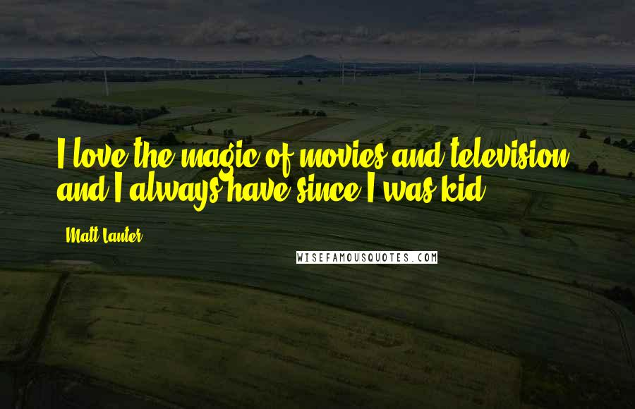 Matt Lanter quotes: I love the magic of movies and television, and I always have since I was kid.