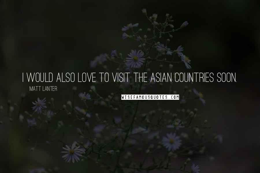 Matt Lanter quotes: I would also love to visit the Asian countries soon.