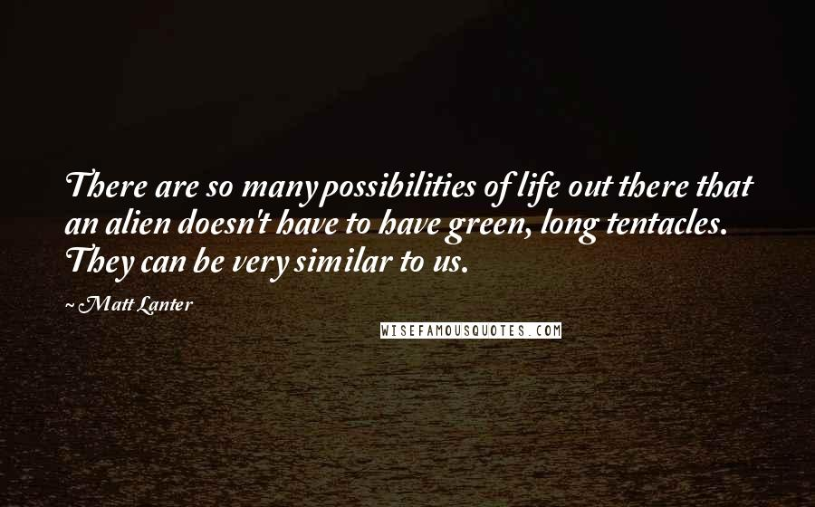Matt Lanter quotes: There are so many possibilities of life out there that an alien doesn't have to have green, long tentacles. They can be very similar to us.