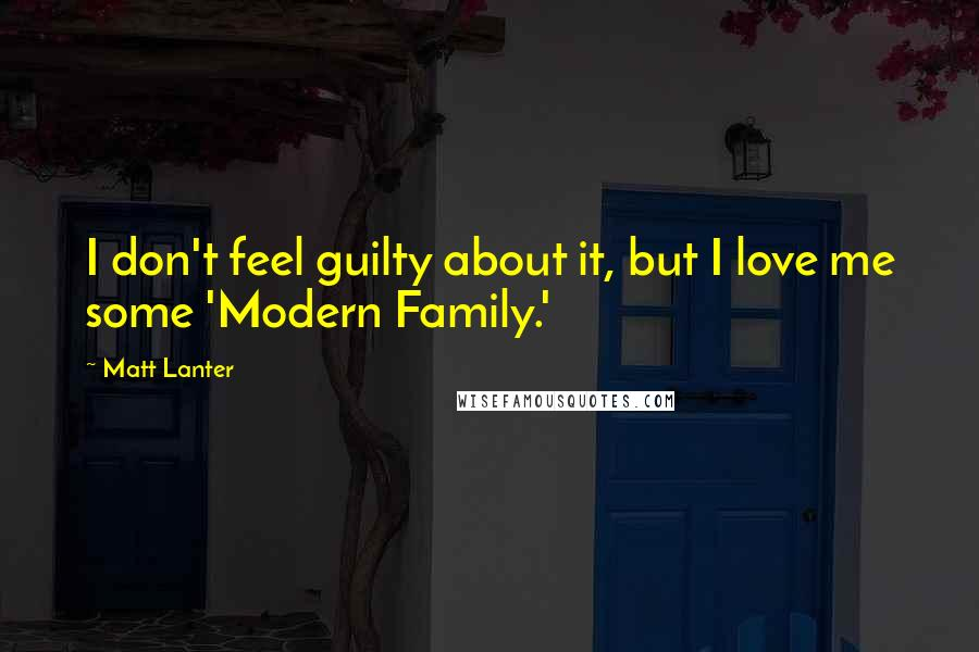 Matt Lanter quotes: I don't feel guilty about it, but I love me some 'Modern Family.'