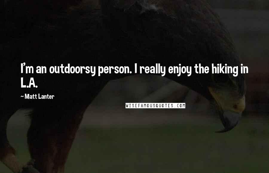 Matt Lanter quotes: I'm an outdoorsy person. I really enjoy the hiking in L.A.