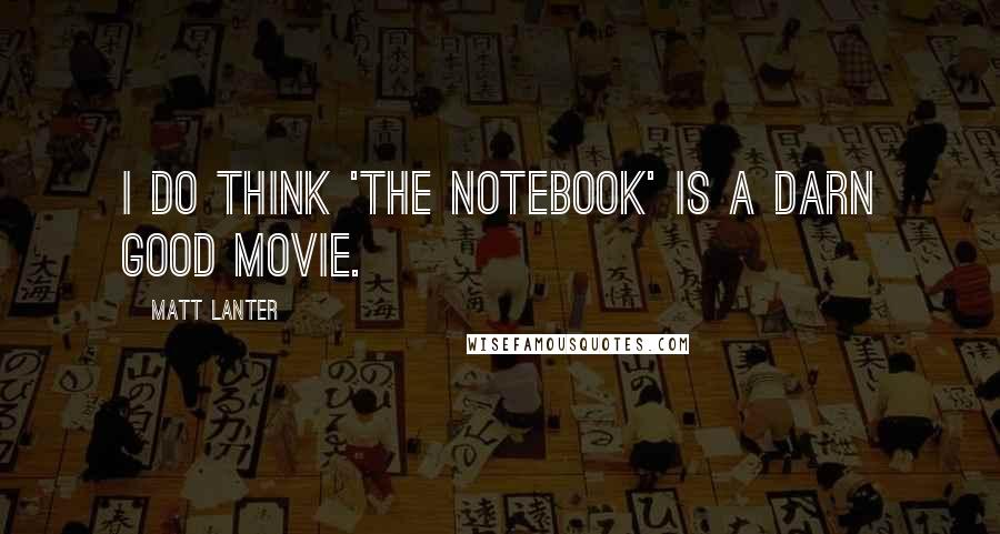 Matt Lanter quotes: I do think 'The Notebook' is a darn good movie.