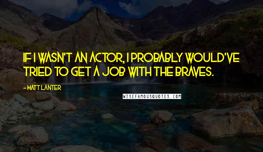 Matt Lanter quotes: If I wasn't an actor, I probably would've tried to get a job with the Braves.