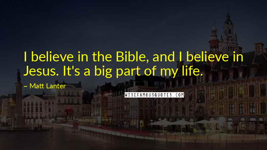 Matt Lanter quotes: I believe in the Bible, and I believe in Jesus. It's a big part of my life.