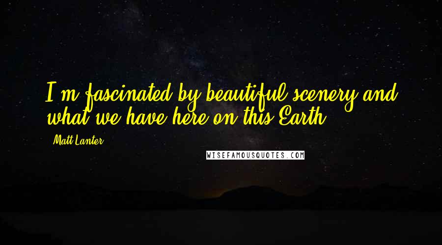 Matt Lanter quotes: I'm fascinated by beautiful scenery and what we have here on this Earth.