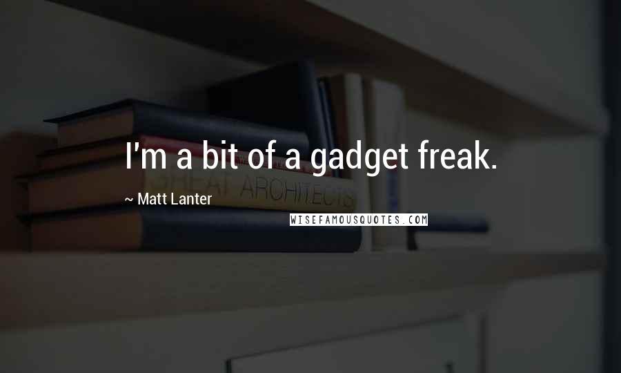 Matt Lanter quotes: I'm a bit of a gadget freak.