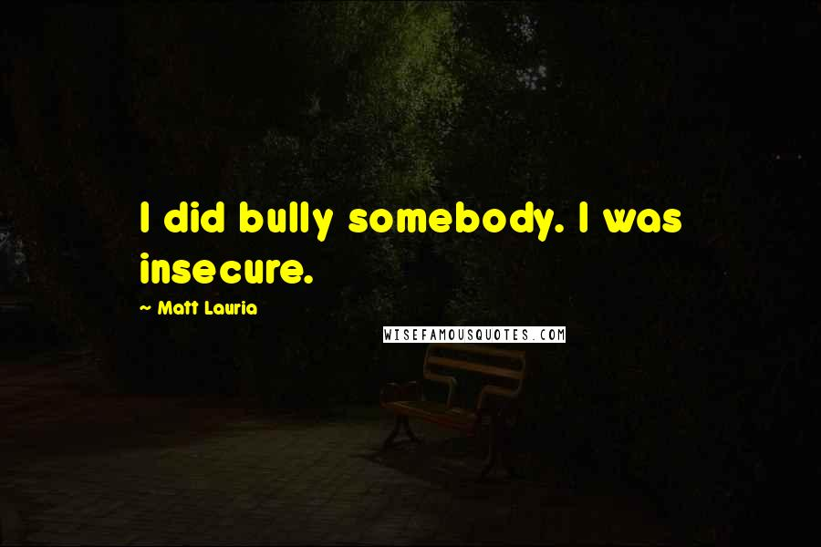 Matt Lauria quotes: I did bully somebody. I was insecure.