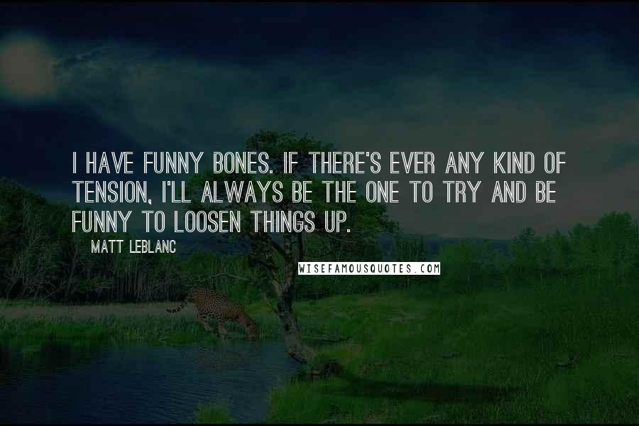Matt LeBlanc quotes: I have funny bones. If there's ever any kind of tension, I'll always be the one to try and be funny to loosen things up.
