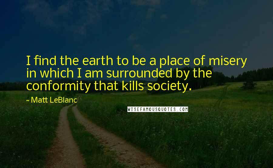 Matt LeBlanc quotes: I find the earth to be a place of misery in which I am surrounded by the conformity that kills society.