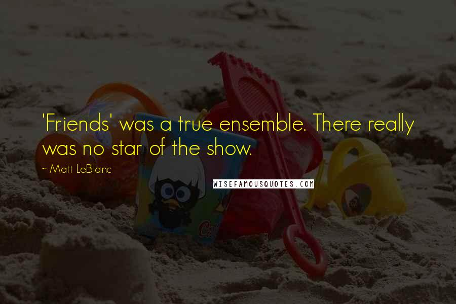 Matt LeBlanc quotes: 'Friends' was a true ensemble. There really was no star of the show.