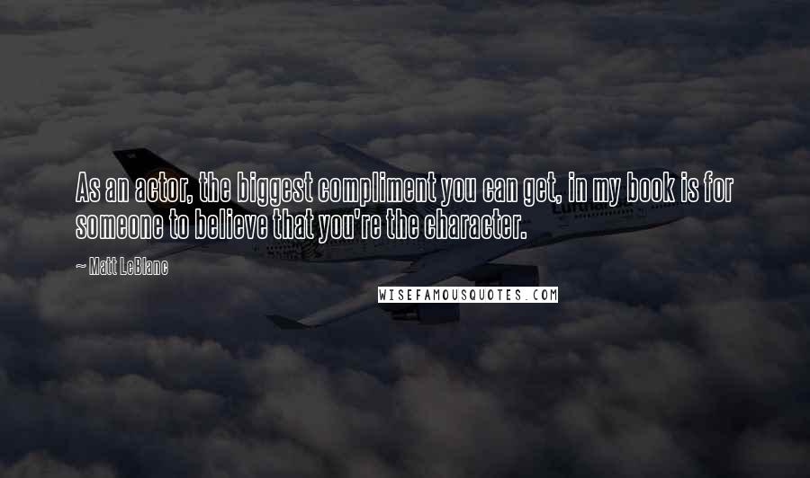Matt LeBlanc quotes: As an actor, the biggest compliment you can get, in my book is for someone to believe that you're the character.