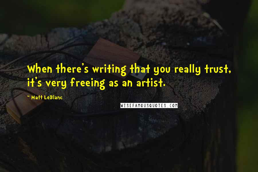 Matt LeBlanc quotes: When there's writing that you really trust, it's very freeing as an artist.