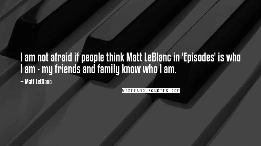 Matt LeBlanc quotes: I am not afraid if people think Matt LeBlanc in 'Episodes' is who I am - my friends and family know who I am.