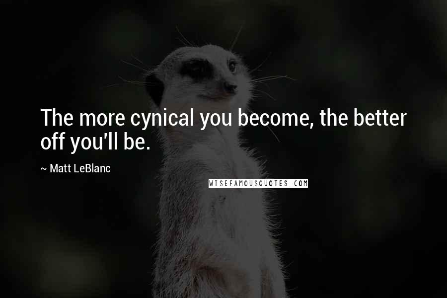 Matt LeBlanc quotes: The more cynical you become, the better off you'll be.