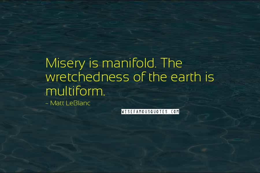 Matt LeBlanc quotes: Misery is manifold. The wretchedness of the earth is multiform.