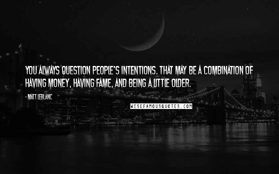 Matt LeBlanc quotes: You always question people's intentions. That may be a combination of having money, having fame, and being a little older.