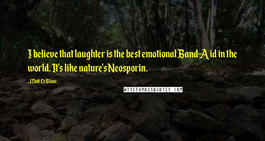 Matt LeBlanc quotes: I believe that laughter is the best emotional Band-Aid in the world. It's like nature's Neosporin.