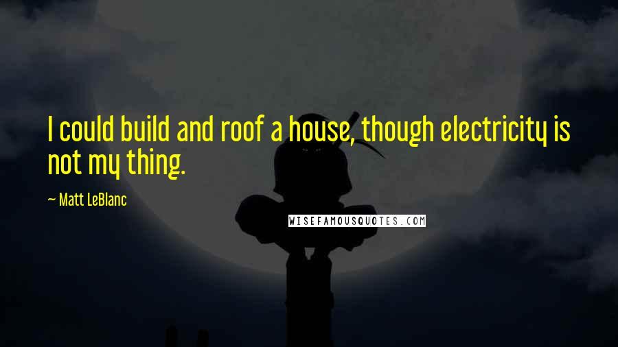Matt LeBlanc quotes: I could build and roof a house, though electricity is not my thing.