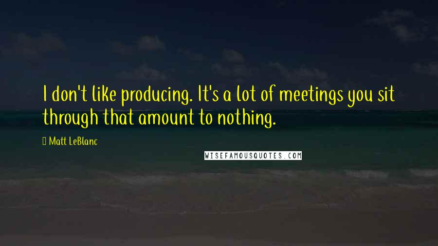 Matt LeBlanc quotes: I don't like producing. It's a lot of meetings you sit through that amount to nothing.