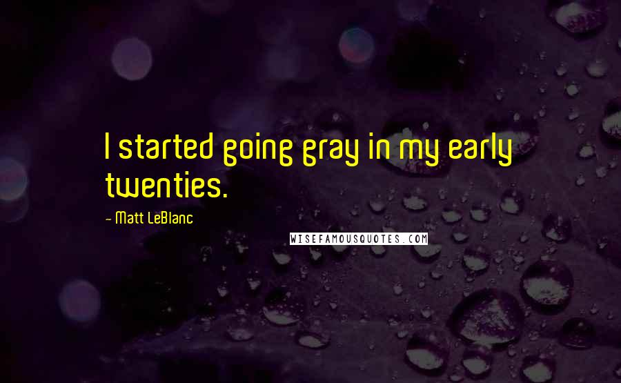 Matt LeBlanc quotes: I started going gray in my early twenties.