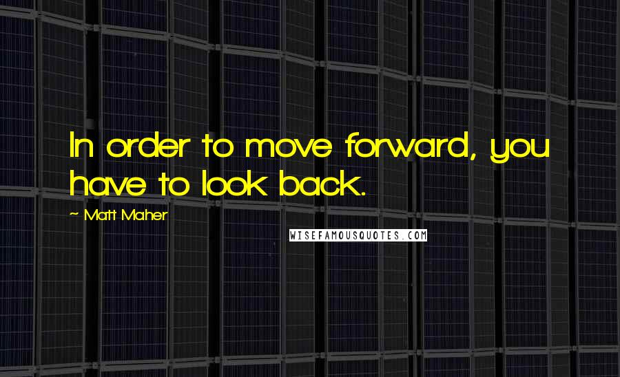 Matt Maher quotes: In order to move forward, you have to look back.