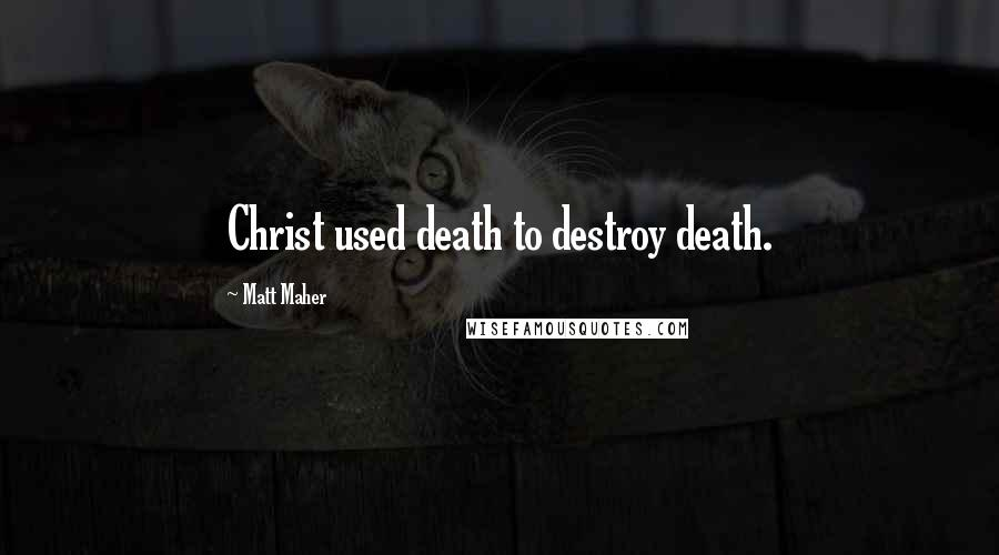 Matt Maher quotes: Christ used death to destroy death.