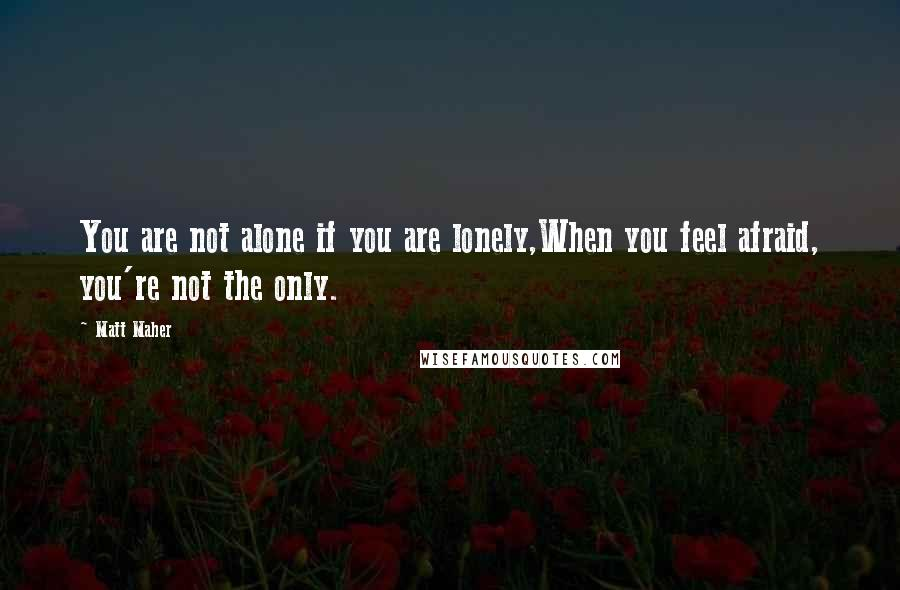 Matt Maher quotes: You are not alone if you are lonely,When you feel afraid, you're not the only.