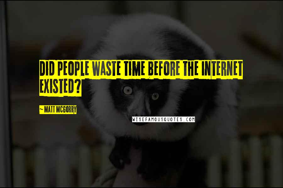 Matt McGorry quotes: Did people waste time before the internet existed?